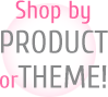 Shop by Product or Theme!